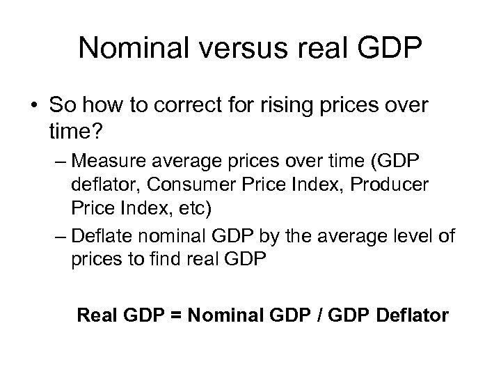 Nominal versus real GDP • So how to correct for rising prices over time?