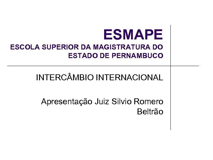 ESMAPE ESCOLA SUPERIOR DA MAGISTRATURA DO ESTADO DE PERNAMBUCO INTERC MBIO INTERNACIONAL Apresentação Juiz