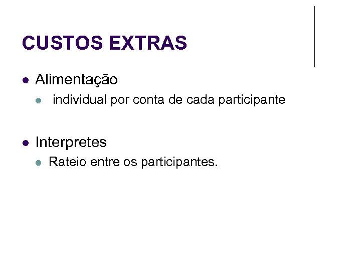 CUSTOS EXTRAS Alimentação individual por conta de cada participante Interpretes Rateio entre os participantes.