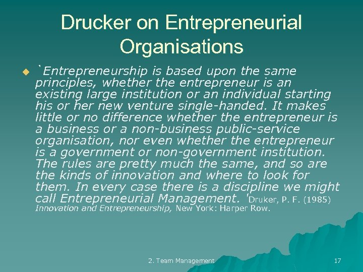 Drucker on Entrepreneurial Organisations u `Entrepreneurship is based upon the same principles, whether the