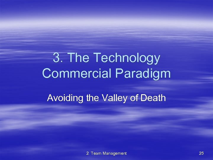 3. The Technology Commercial Paradigm Avoiding the Valley of Death 2. Team Management 25