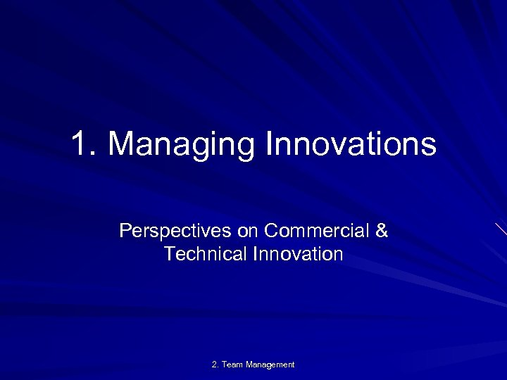 1. Managing Innovations Perspectives on Commercial & Technical Innovation 2. Team Management