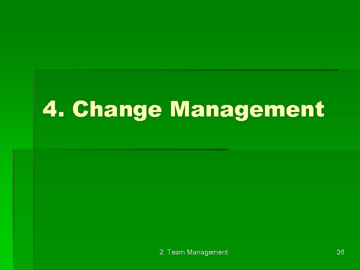 4. Change Management 2. Team Management 36