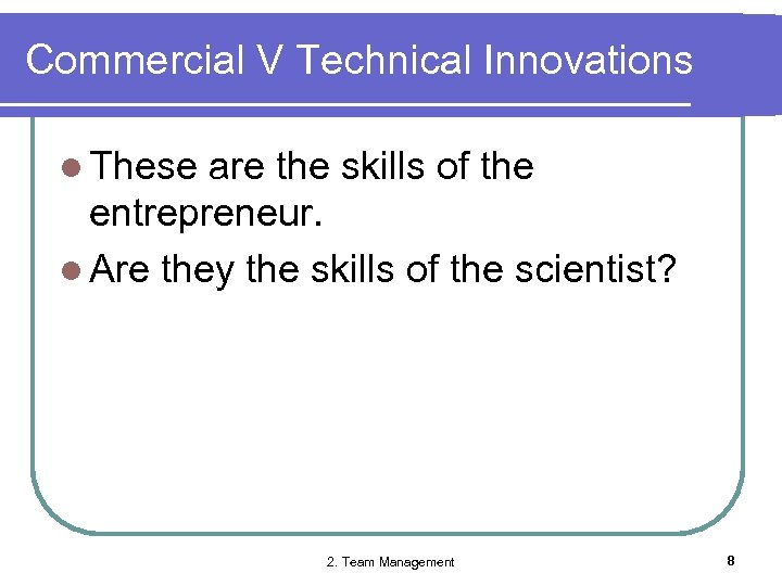 Commercial V Technical Innovations l These are the skills of the entrepreneur. l Are