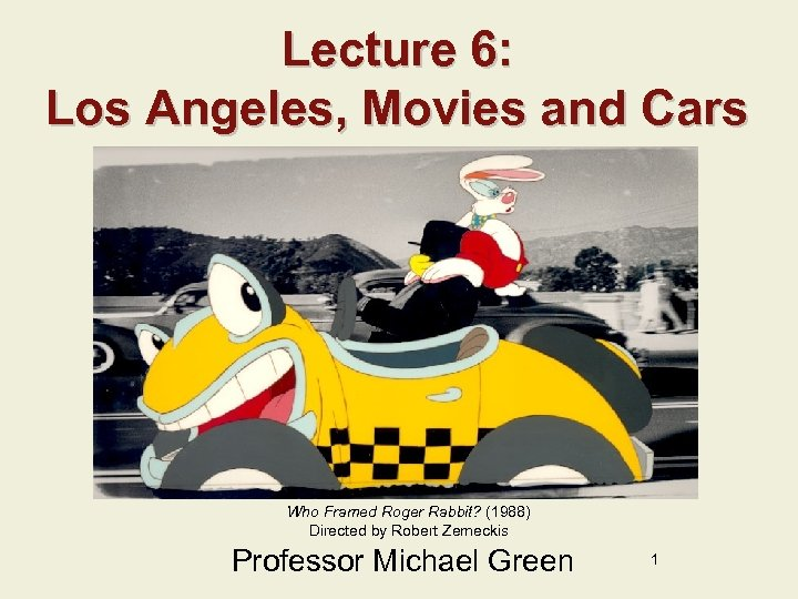 Lecture 6: Los Angeles, Movies and Cars Who Framed Roger Rabbit? (1988) Directed by