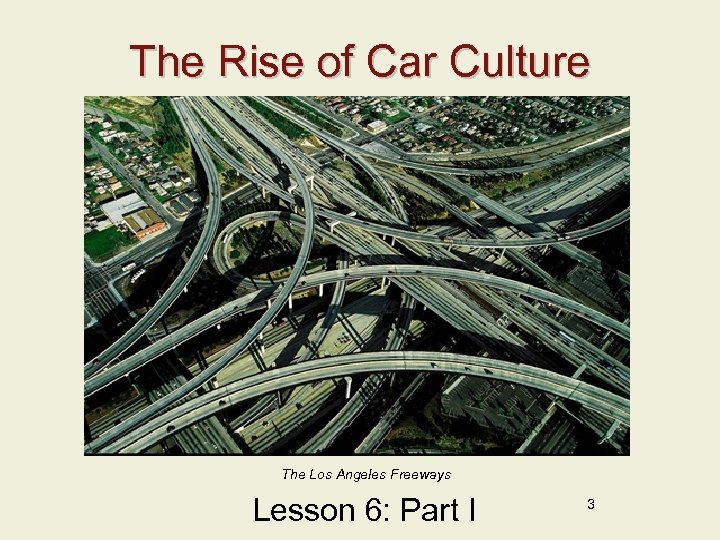The Rise of Car Culture The Los Angeles Freeways Lesson 6: Part I 3