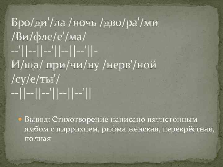 Бро/ди'/ла /ночь /дво/ра'/ми /Ви/фле/е'/ма/ --'||--||--'||И/ща/ при/чи/ну /нерв'/ной /су/е/ты'/ --||--'||--'|| Вывод: Стихотворение написано пятистопным ямбом