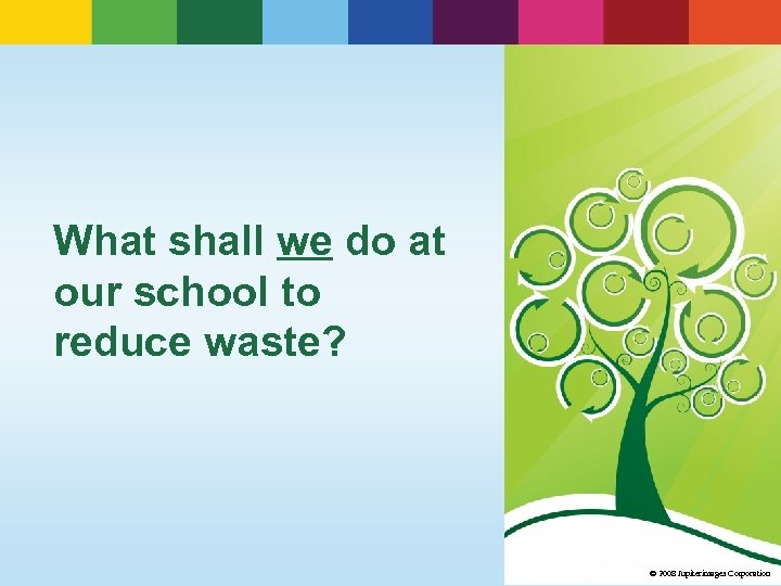 What shall we do at our school to reduce waste? © 2008 Jupiterimages Corporation