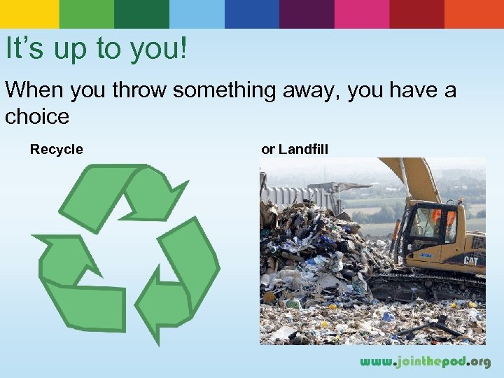 It's up to you! When you throw something away, you have a choice Recycle