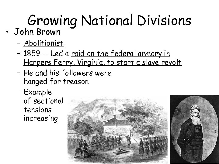 Growing National Divisions • John Brown – Abolitionist – 1859 -- Led a raid
