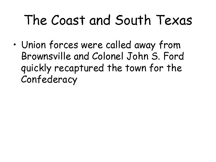 The Coast and South Texas • Union forces were called away from Brownsville and