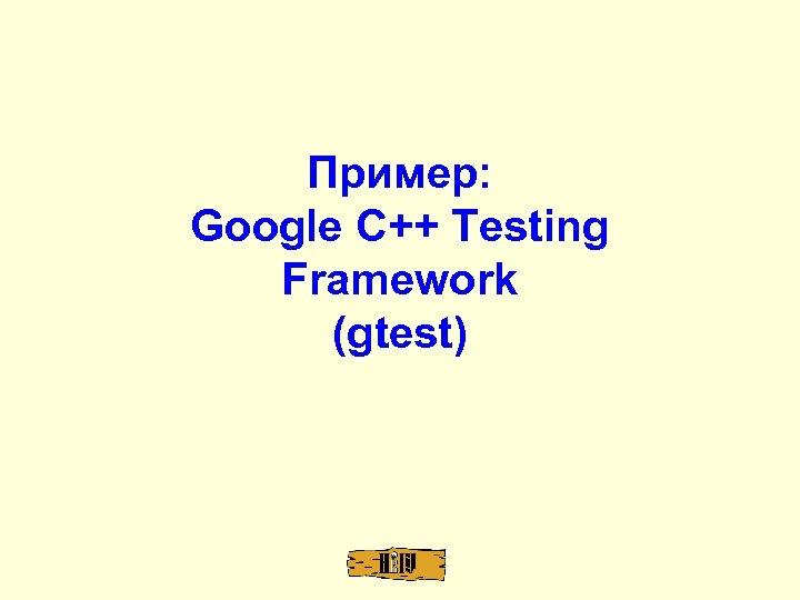 Пример: Google C++ Testing Framework (gtest)