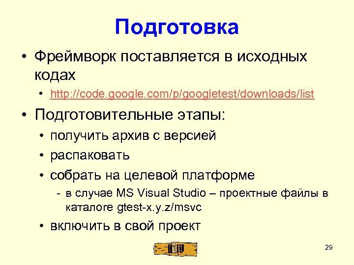 Подготовка • Фреймворк поставляется в исходных кодах • http: //code. google. com/p/googletest/downloads/list • Подготовительные