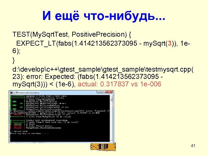 И ещё что-нибудь. . . TEST(My. Sqrt. Test, Positive. Precision) { EXPECT_LT(fabs(1. 414213562373095 -
