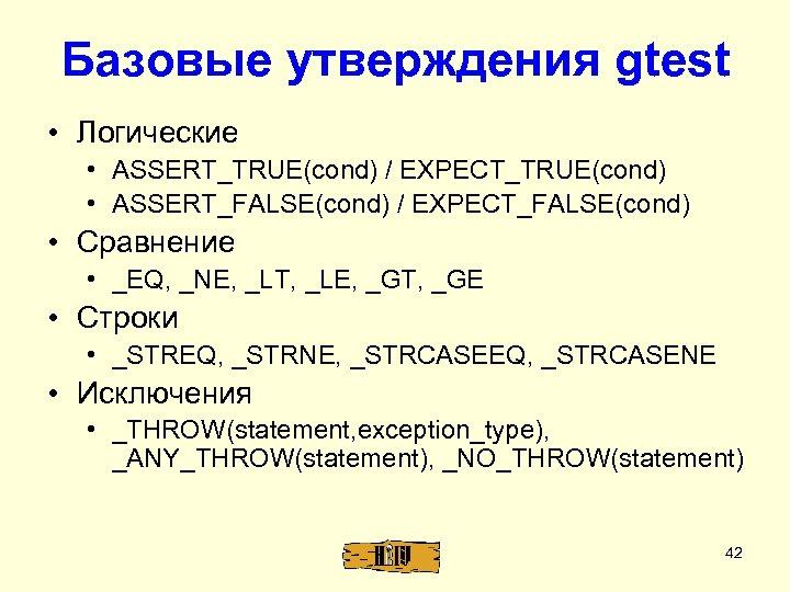 Базовые утверждения gtest • Логические • ASSERT_TRUE(cond) / EXPECT_TRUE(cond) • ASSERT_FALSE(cond) / EXPECT_FALSE(cond) •