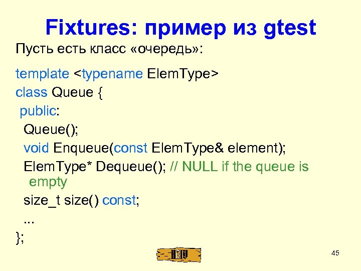Fixtures: пример из gtest Пусть есть класс «очередь» : template <typename Elem. Type> class