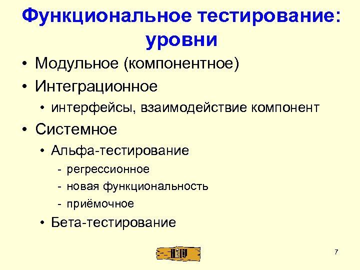 Функциональное тестирование: уровни • Модульное (компонентное) • Интеграционное • интерфейсы, взаимодействие компонент • Системное
