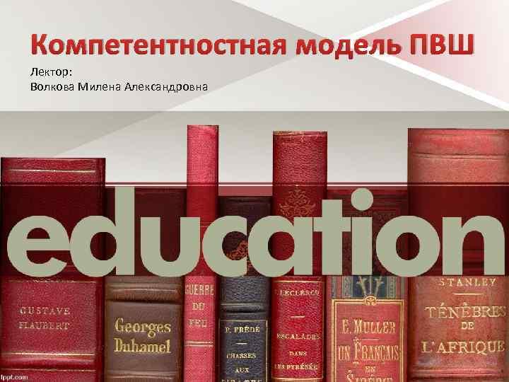 Компетентностная модель ПВШ Лектор: Волкова Милена Александровна