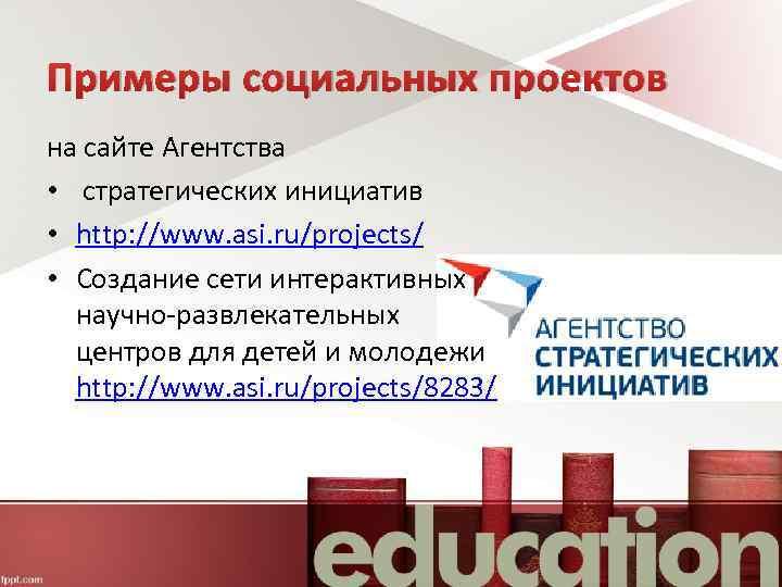 Примеры социальных проектов на сайте Агентства • стратегических инициатив • http: //www. asi. ru/projects/