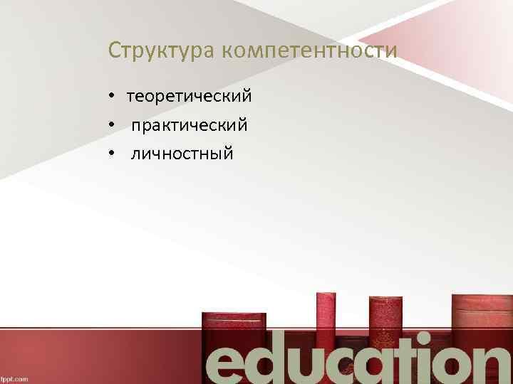 Структура компетентности • теоретический • практический • личностный