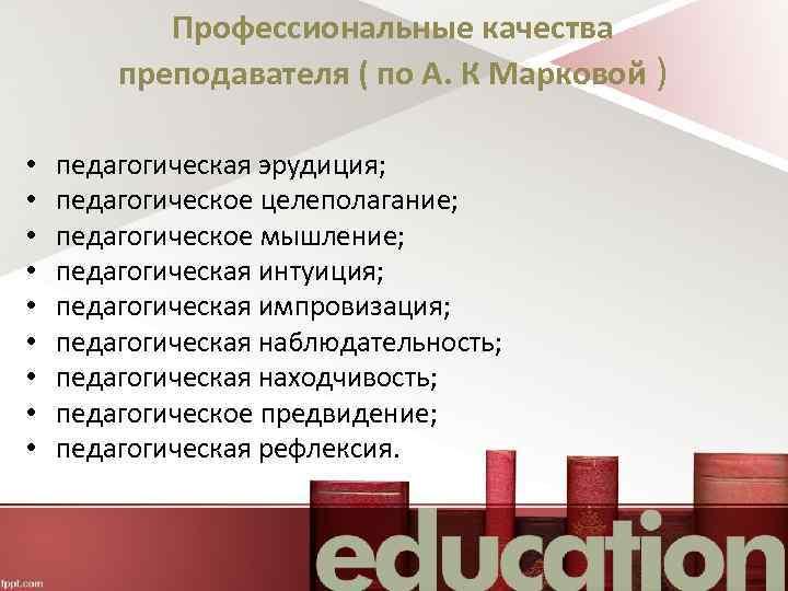 Профессиональные качества преподавателя ( по А. К Марковой ) • • • педагогическая эрудиция;