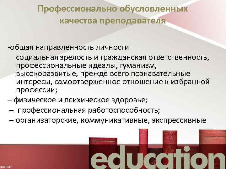 Профессионально обусловленных качества преподавателя -общая направленность личности социальная зрелость и гражданская ответственность, профессиональные идеалы,