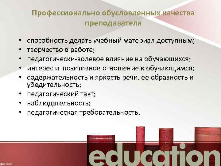 Профессионально обусловленных качества преподавателя способность делать учебный материал доступным; творчество в работе; педагогически-волевое влияние