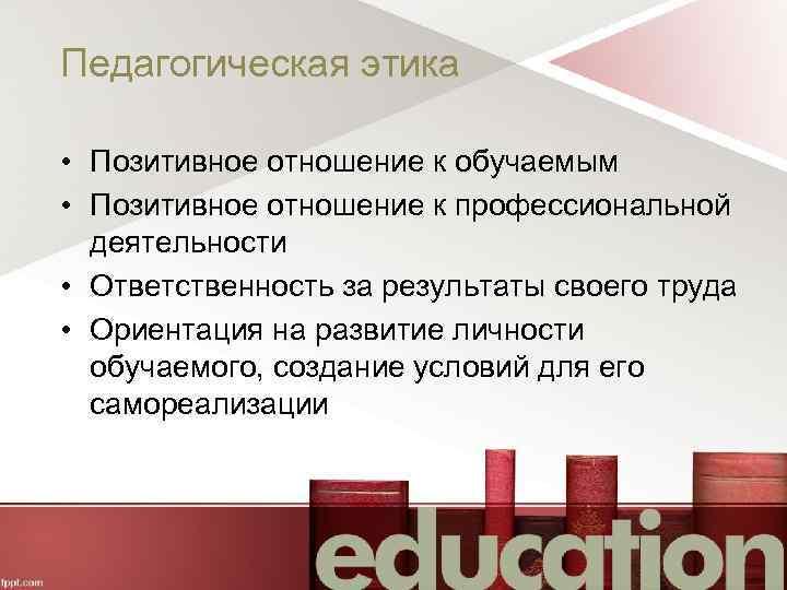Педагогическая этика • Позитивное отношение к обучаемым • Позитивное отношение к профессиональной деятельности •