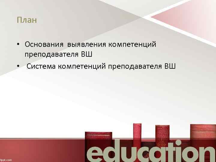 План • Основания выявления компетенций преподавателя ВШ • Система компетенций преподавателя ВШ