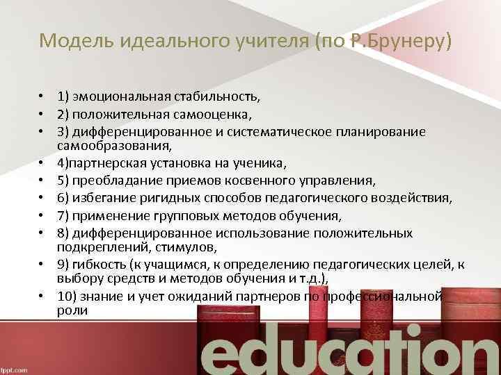 Модель идеального учителя (по Р. Брунеру) • 1) эмоциональная стабильность, • 2) положительная самооценка,