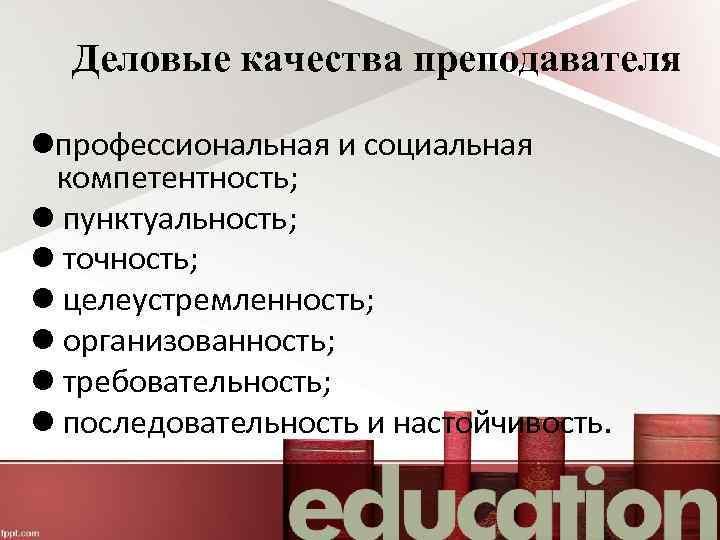 Деловые качества преподавателя профессиональная и социальная компетентность; пунктуальность; точность; целеустремленность; организованность; требовательность; последовательность и