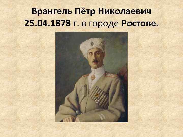 Врангель Пётр Николаевич 25. 04. 1878 г. в городе Ростове.