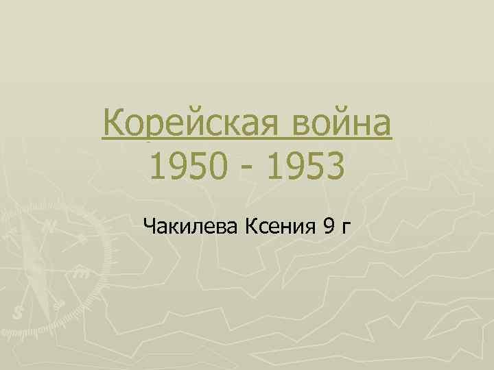 Корейская война 1950 - 1953 Чакилева Ксения 9 г