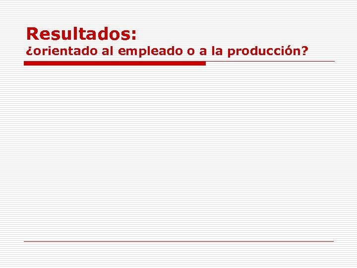 Resultados: ¿orientado al empleado o a la producción?