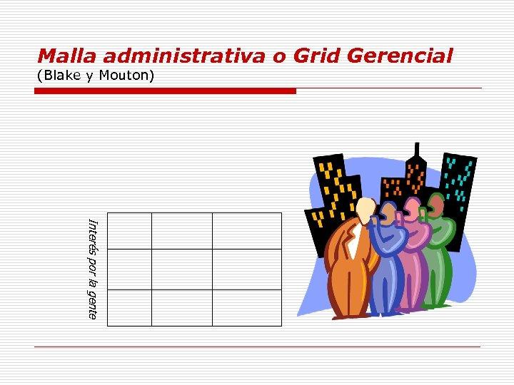 Malla administrativa o Grid Gerencial (Blake y Mouton) Interés por la gente