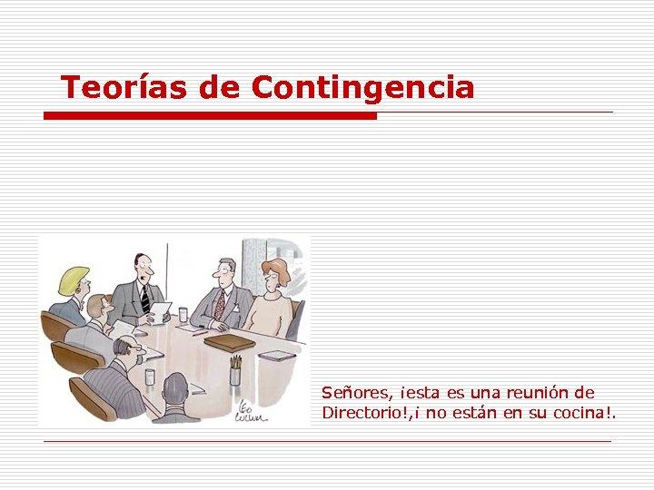 Teorías de Contingencia Señores, ¡esta es una reunión de Directorio!, ¡ no están en