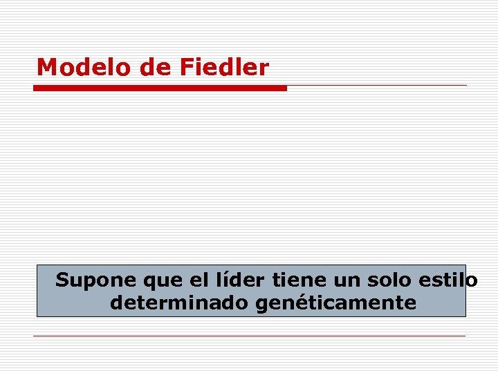Modelo de Fiedler Supone que el líder tiene un solo estilo determinado genéticamente