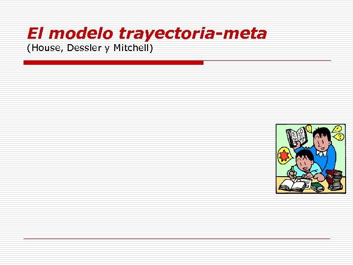 El modelo trayectoria-meta (House, Dessler y Mitchell)