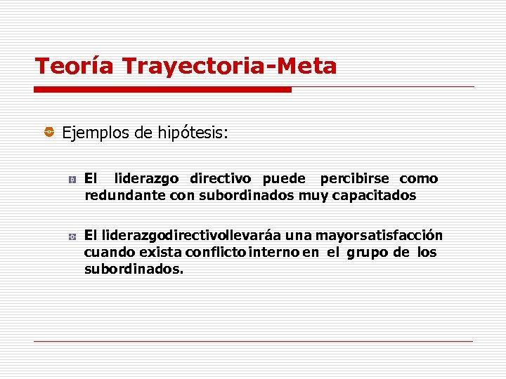 Teoría Trayectoria-Meta Ejemplos de hipótesis: El liderazgo directivo puede percibirse como redundante con subordinados