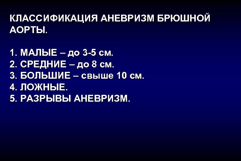 КЛАССИФИКАЦИЯ АНЕВРИЗМ БРЮШНОЙ АОРТЫ. 1. МАЛЫЕ – до 3 -5 см. 2. СРЕДНИЕ –