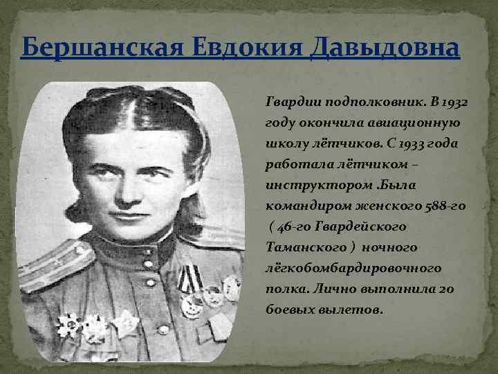 Бершанская Евдокия Давыдовна Гвардии подполковник. В 1932 году окончила авиационную школу лётчиков. С 1933