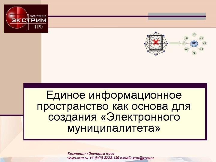 Единое информационное пространство как основа для создания «Электронного муниципалитета» Компания «Экстрим про» www. xrm.