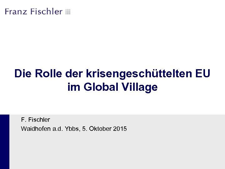 Die Rolle der krisengeschüttelten EU im Global Village F. Fischler Waidhofen a. d. Ybbs,