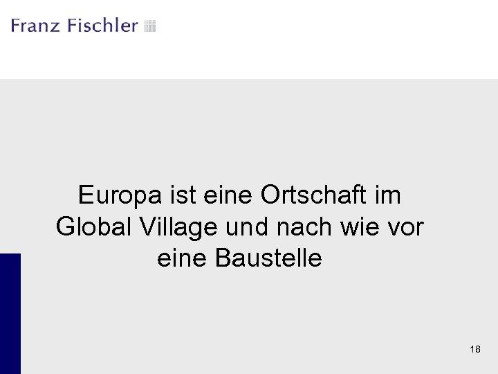 Europa ist eine Ortschaft im Global Village und nach wie vor eine Baustelle 18