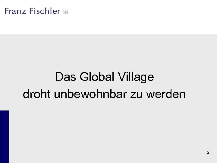 Das Global Village droht unbewohnbar zu werden 2