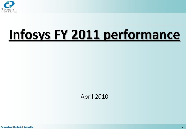 Infosys FY 2011 performance April 2010 Personalized | Reliable | Innovative 1