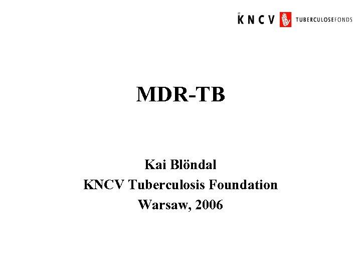MDR-TB Kai Blöndal KNCV Tuberculosis Foundation Warsaw, 2006