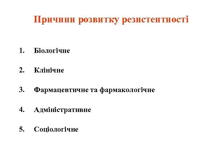 Причини розвитку резистентності 1. Біологічне 2. Клінічне 3. Фармацевтичне та фармакологічне 4. Адміністративне 5.