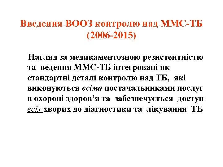Введення ВООЗ контролю над ММС-ТБ (2006 -2015) Нагляд за медикаментозною резистентністю та ведення ММС-ТБ