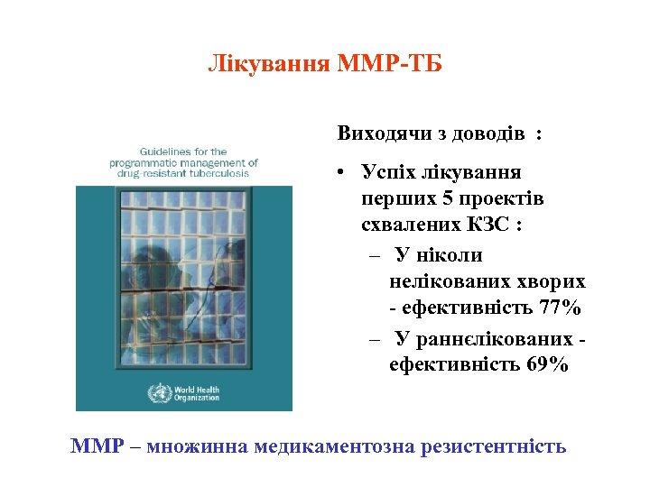 Лікування ММР-ТБ Виходячи з доводів : • Успіх лікування перших 5 проектів схвалених КЗС